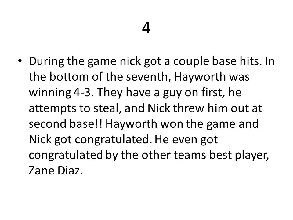 4 During the game nick got a couple base hits. In the bottom of the seventh, Hayworth was winning 4-3. They have a guy on first, he attempts to steal,