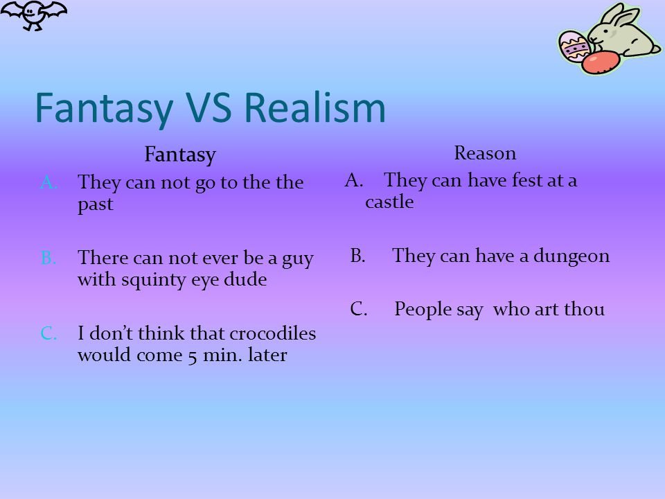 Fantasy VS Realism Fantasy A. They can not go to the the past B. There can not ever be a guy with squinty eye dude C. I don't think that crocodiles wo
