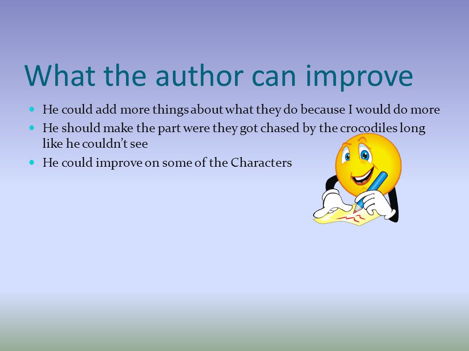 What the author can improve He could add more things about what they do because I would do more He should make the part were they got chased by the crocodiles long like he couldn't see He could improve on some of the Characters