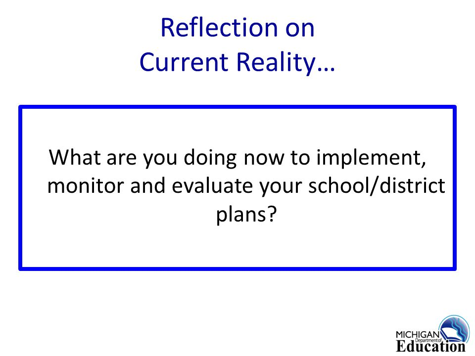 Reflection on Current Reality… What are you doing now to implement, monitor and evaluate your school/district plans