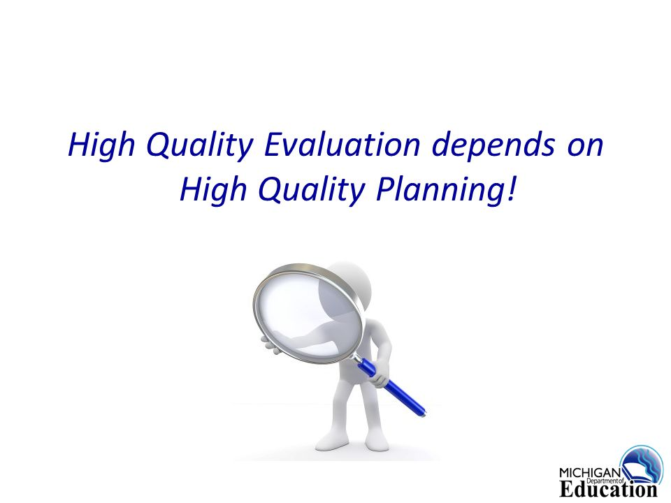 High Quality Evaluation depends on High Quality Planning!