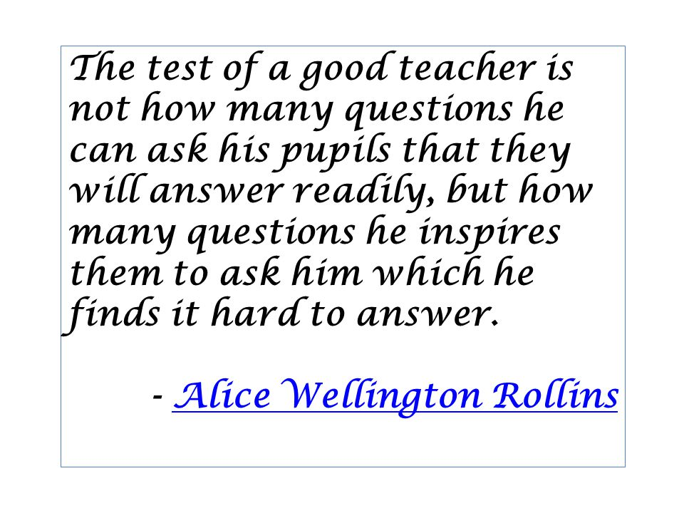 The test of a good teacher is not how many questions he can ask his pupils that they will answer readily, but how many questions he inspires them to ask him which he finds it hard to answer.