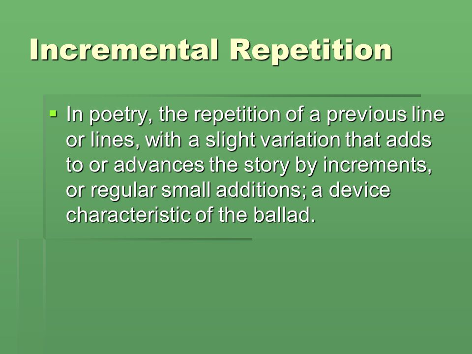 Incremental Repetition  In poetry, the repetition of a previous line or lines, with a slight variation that adds to or advances the story by incremen