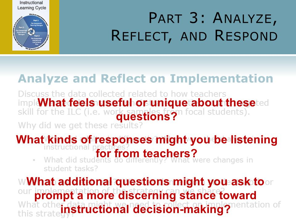 P ART 3: A NALYZE, R EFLECT, AND R ESPOND Analyze and Reflect on Implementation Discuss the data collected related to how teachers implemented the instructional strategies tied to the targeted skill for the ILC (i.e.