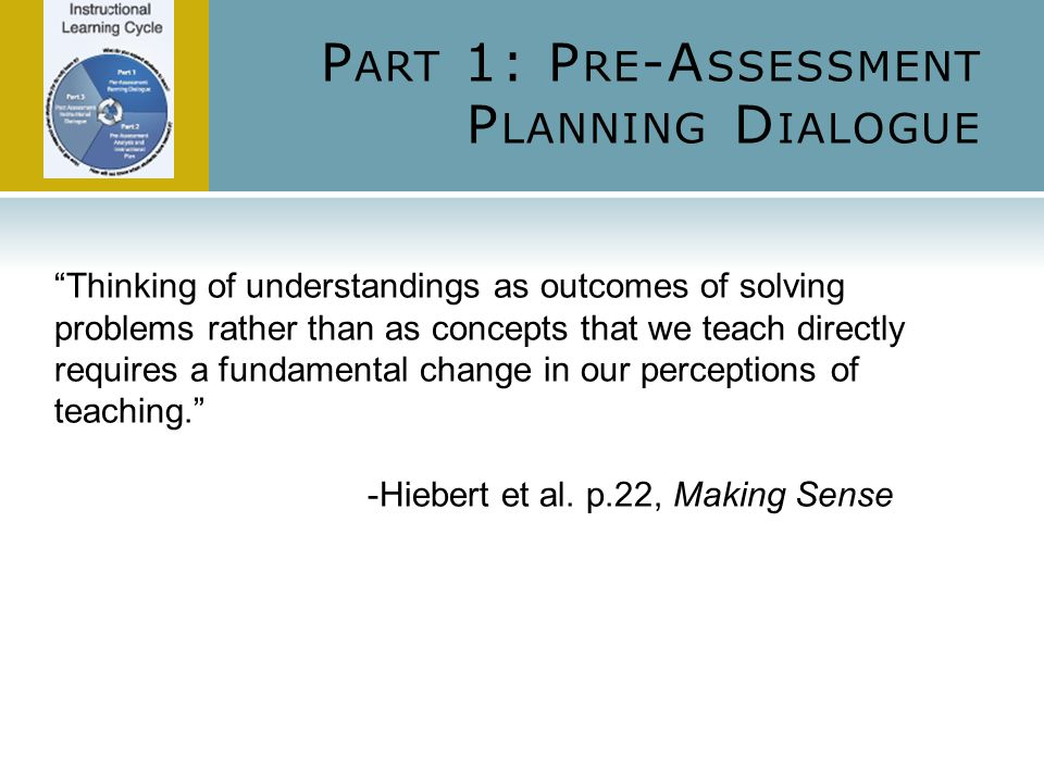 P ART 1: P RE -A SSESSMENT P LANNING D IALOGUE Thinking of understandings as outcomes of solving problems rather than as concepts that we teach directly requires a fundamental change in our perceptions of teaching. -Hiebert et al.