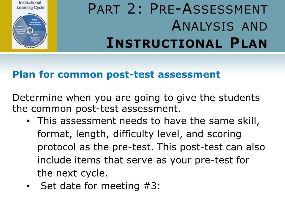 P ART 2: P RE -A SSESSMENT A NALYSIS AND I NSTRUCTIONAL P LAN Plan for common post-test assessment Determine when you are going to give the students the common post-test assessment.