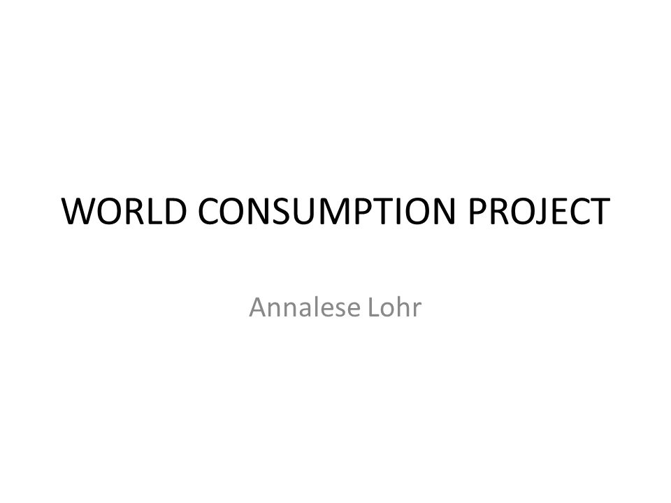 WORLD CONSUMPTION PROJECT Annalese Lohr