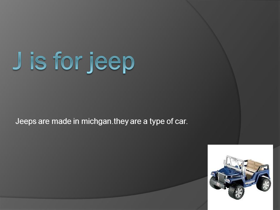 Jeeps are made in michgan.they are a type of car.