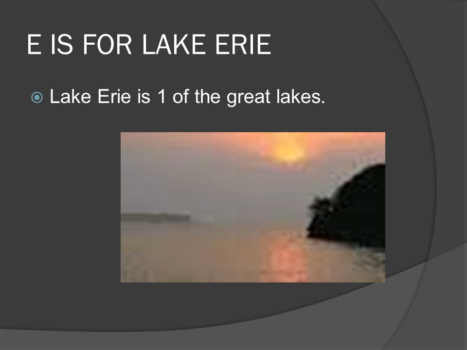 E IS FOR LAKE ERIE  Lake Erie is 1 of the great lakes.