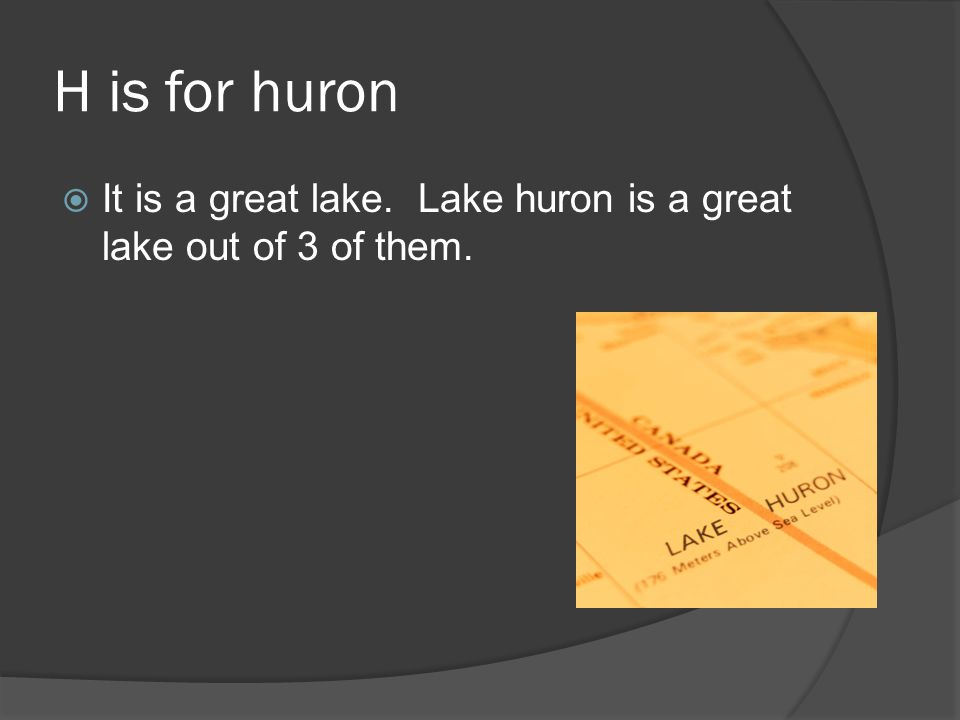H is for huron  It is a great lake. Lake huron is a great lake out of 3 of them.