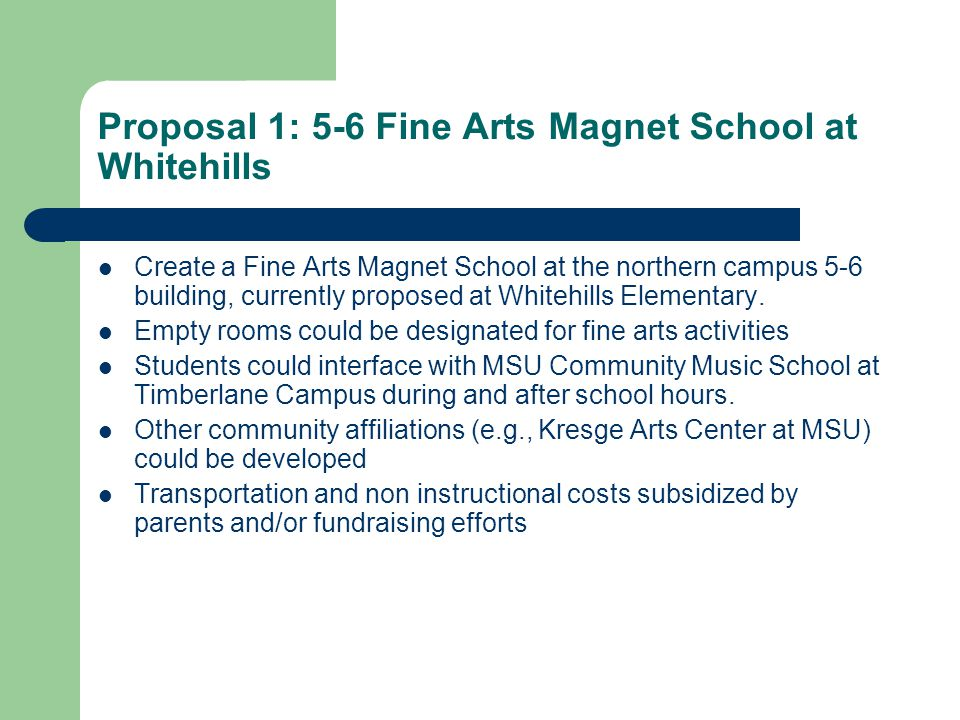 Proposal 1: 5-6 Fine Arts Magnet School at Whitehills Create a Fine Arts Magnet School at the northern campus 5-6 building, currently proposed at Whitehills Elementary.