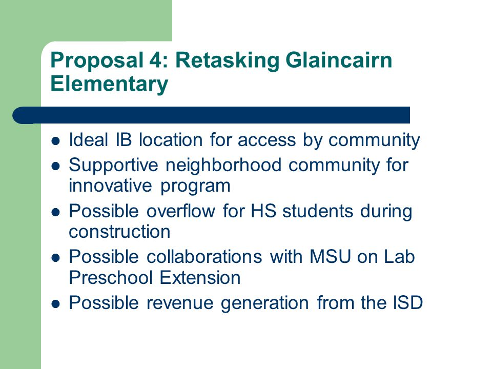 Proposal 4: Retasking Glaincairn Elementary Ideal IB location for access by community Supportive neighborhood community for innovative program Possible overflow for HS students during construction Possible collaborations with MSU on Lab Preschool Extension Possible revenue generation from the ISD