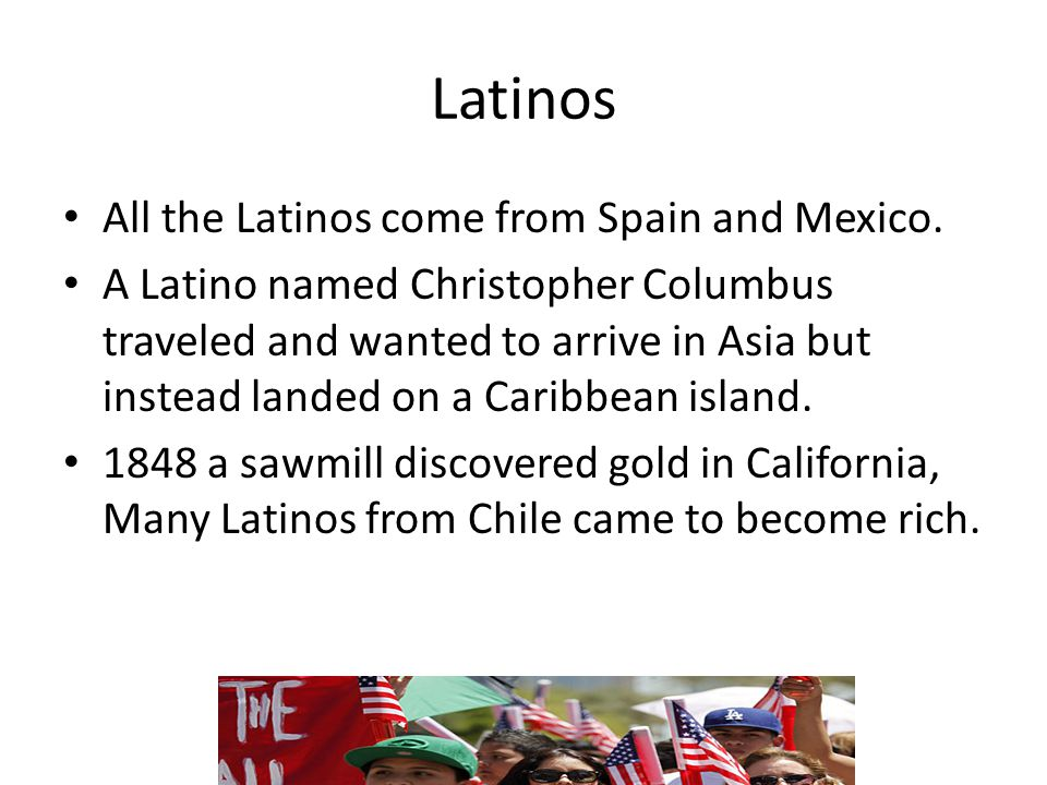 Latinos All the Latinos come from Spain and Mexico. A Latino named Christopher Columbus traveled and wanted to arrive in Asia but instead landed on a