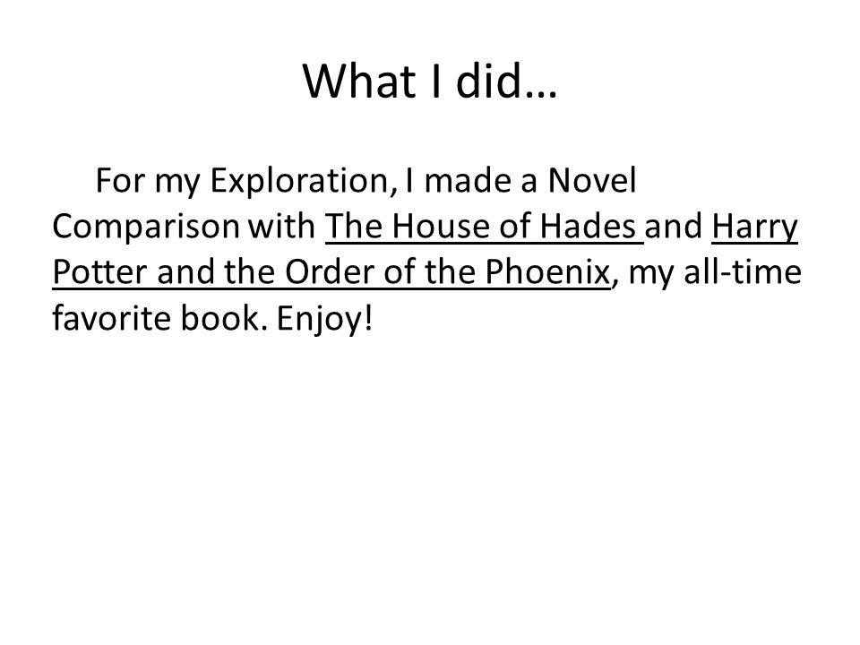 What I did… For my Exploration, I made a Novel Comparison with The House of Hades and Harry Potter and the Order of the Phoenix, my all-time favorite