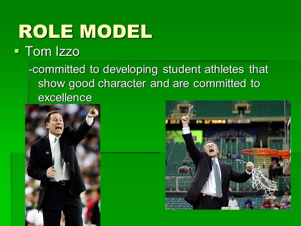 ROLE MODEL  Tom Izzo -committed to developing student athletes that show good character and are committed to excellence