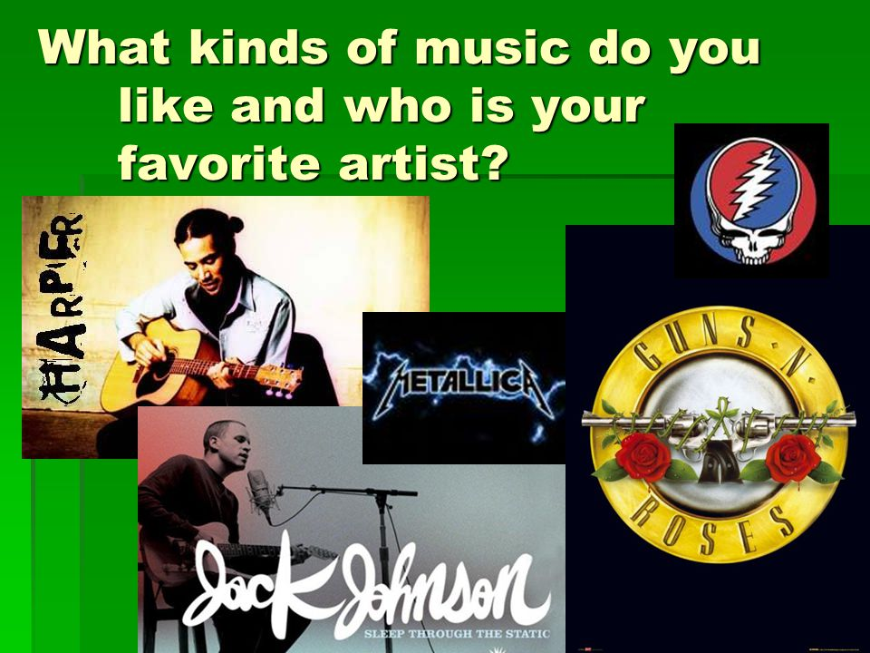 What kinds of music do you like and who is your favorite artist