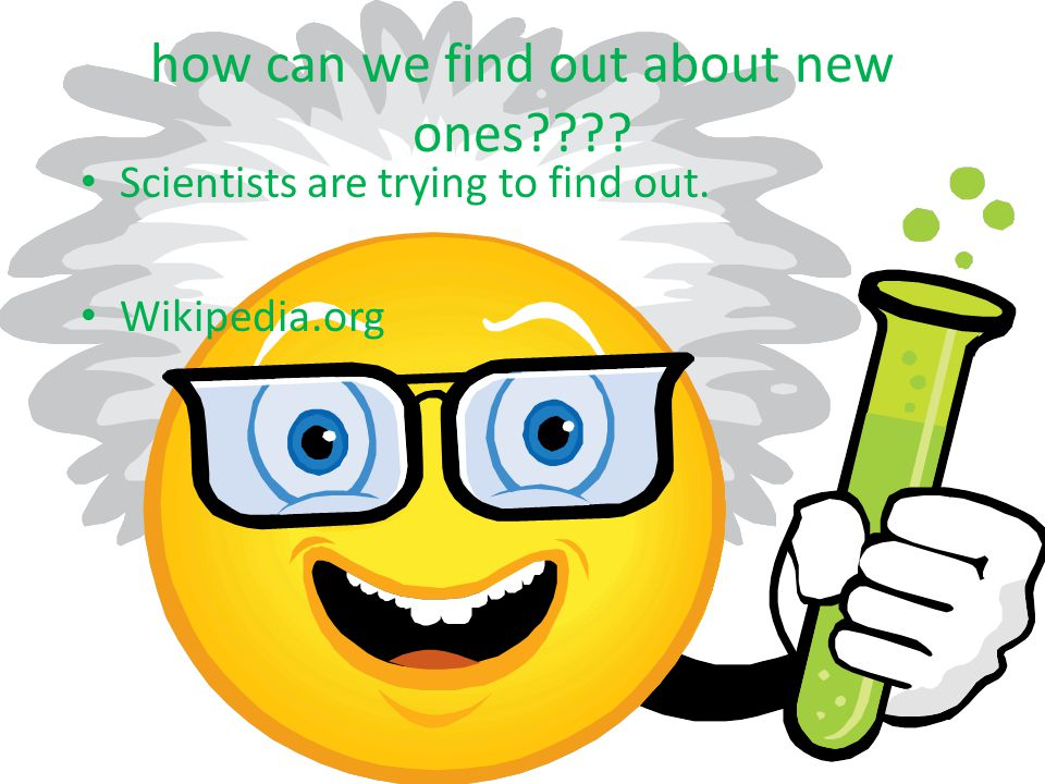how can we find out about new ones Scientists are trying to find out. Wikipedia.org