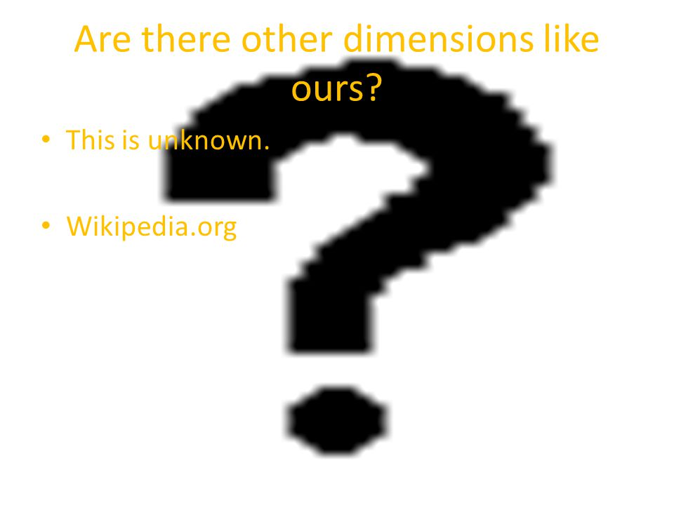 Are there other dimensions like ours This is unknown. Wikipedia.org