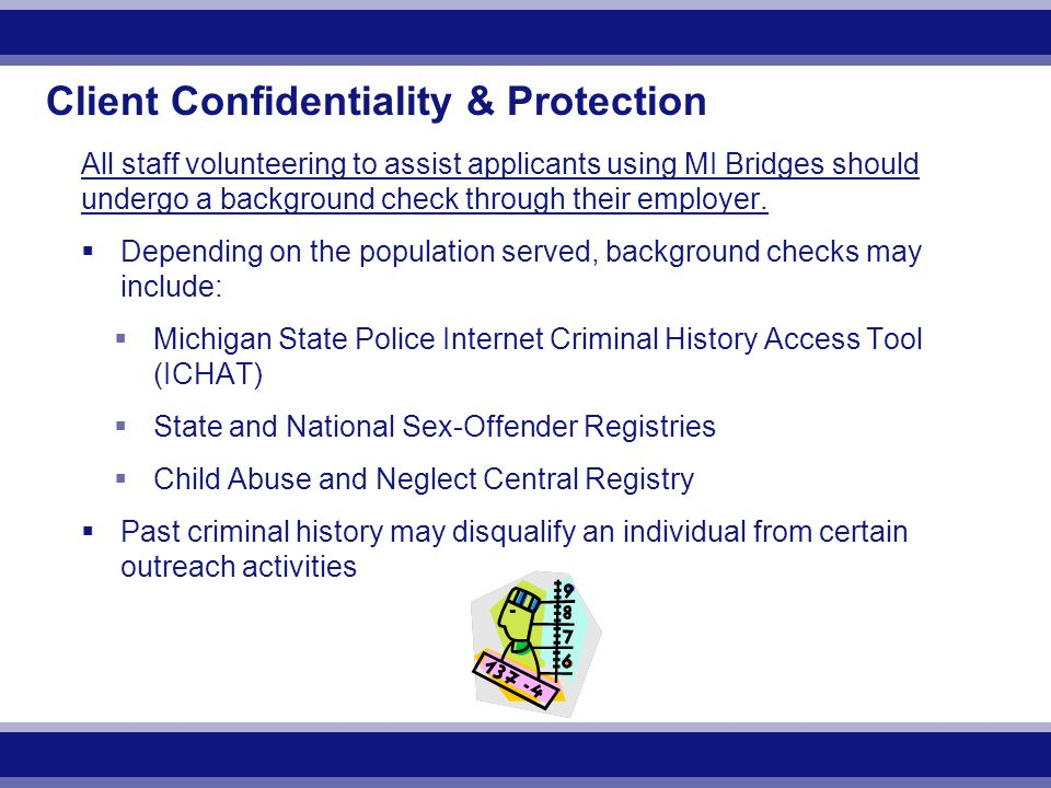 Client Confidentiality & Protection All staff volunteering to assist applicants using MI Bridges should undergo a background check through their employer.