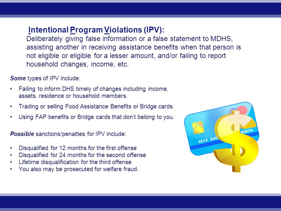 Intentional Program Violations (IPV): Deliberately giving false information or a false statement to MDHS, assisting another in receiving assistance benefits when that person is not eligible or eligible for a lesser amount, and/or failing to report household changes, income, etc.