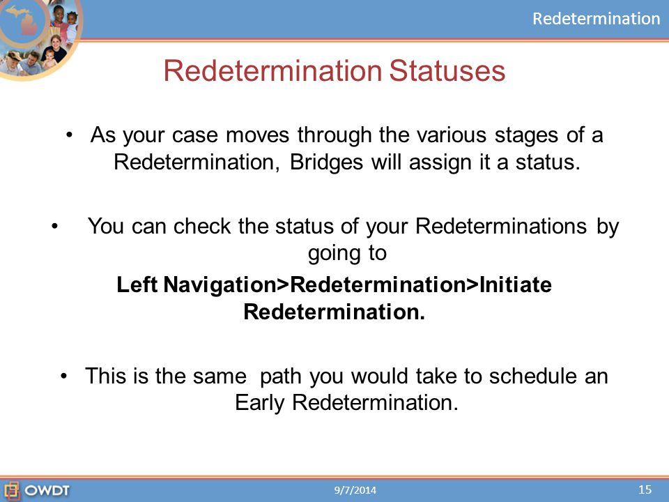 Redetermination Redetermination Statuses 9/7/2014 15 As your case moves through the various stages of a Redetermination, Bridges will assign it a stat
