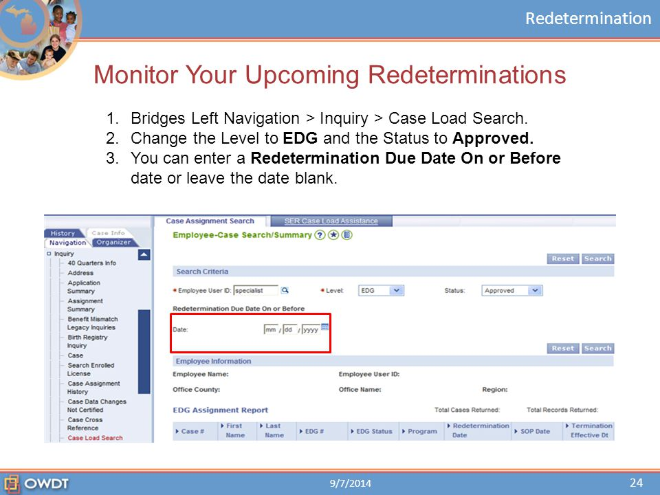 Redetermination Monitor Your Upcoming Redeterminations 1.Bridges Left Navigation > Inquiry > Case Load Search. 2.Change the Level to EDG and the Statu