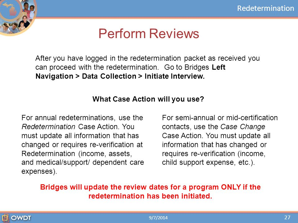 Redetermination Perform Reviews For annual redeterminations, use the Redetermination Case Action. You must update all information that has changed or