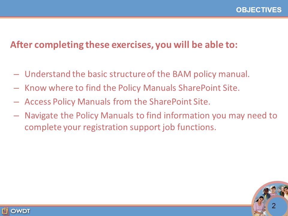 OBJECTIVES After completing these exercises, you will be able to: – Understand the basic structure of the BAM policy manual.