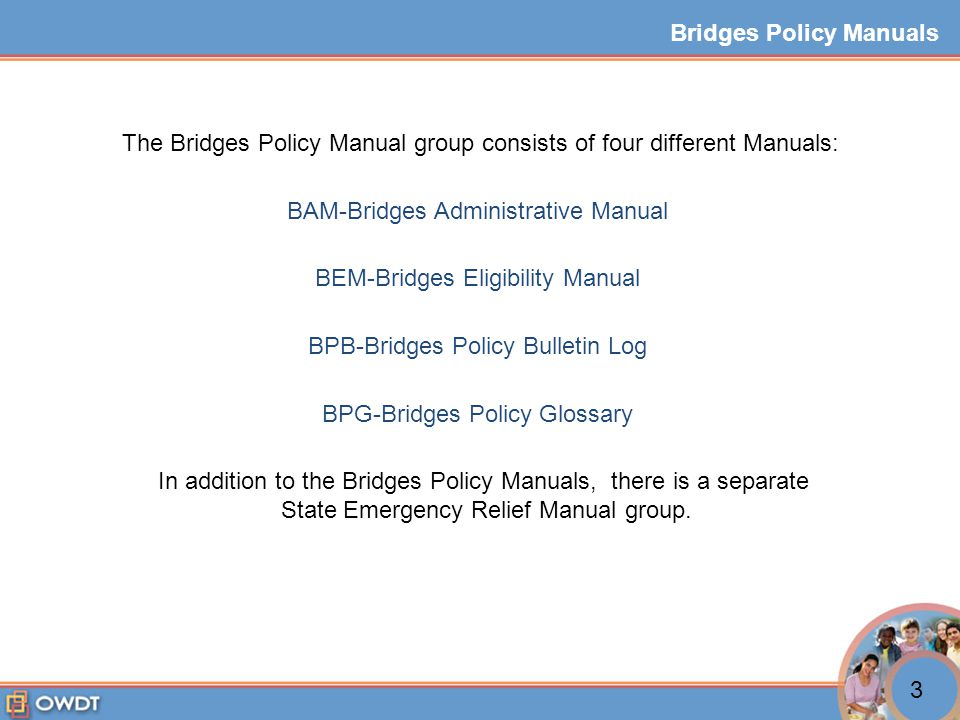 The Bridges Policy Manual group consists of four different Manuals: BAM-Bridges Administrative Manual BEM-Bridges Eligibility Manual BPB-Bridges Policy Bulletin Log BPG-Bridges Policy Glossary In addition to the Bridges Policy Manuals, there is a separate State Emergency Relief Manual group.