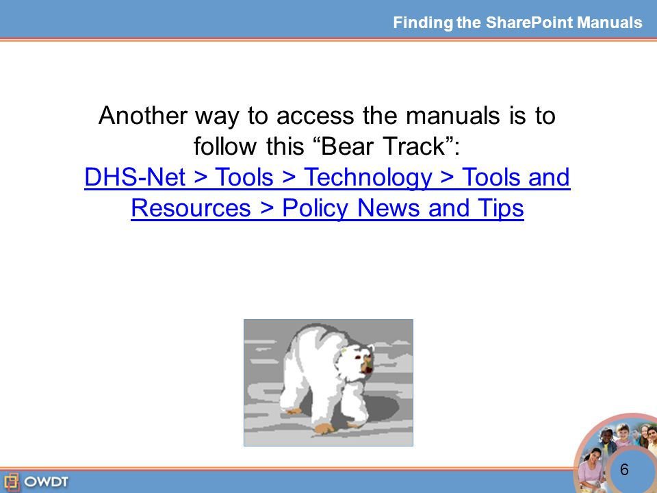 Another way to access the manuals is to follow this Bear Track : DHS-Net > Tools > Technology > Tools and Resources > Policy News and Tips Finding the SharePoint Manuals 6