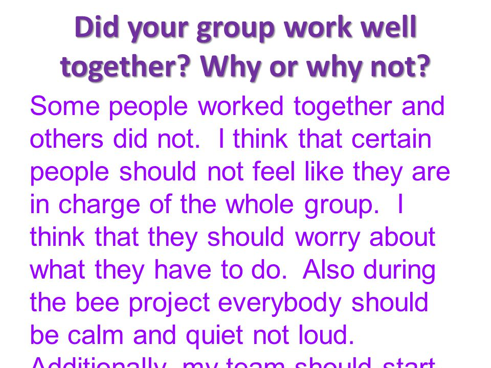Did your group work well together? Why or why not? Some people worked together and others did not. I think that certain people should not feel like th