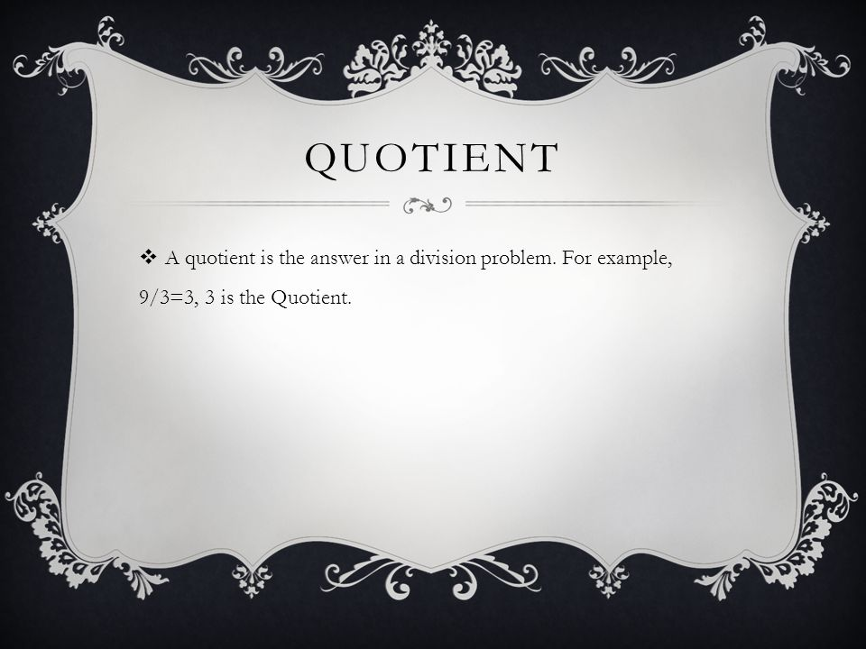 QUOTIENT  A quotient is the answer in a division problem. For example, 9/3=3, 3 is the Quotient.