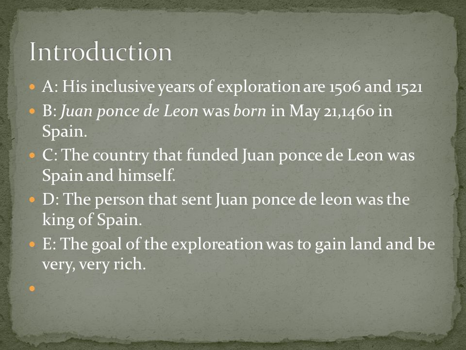 A: His inclusive years of exploration are 1506 and 1521 B: Juan ponce de Leon was born in May 21,1460 in Spain.