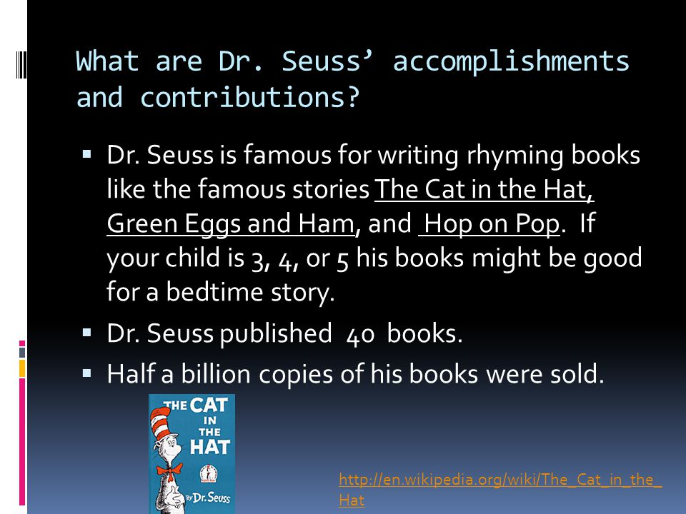 What are Dr. Seuss' accomplishments and contributions?  Dr. Seuss is famous for writing rhyming books like the famous stories The Cat in the Hat, Gre