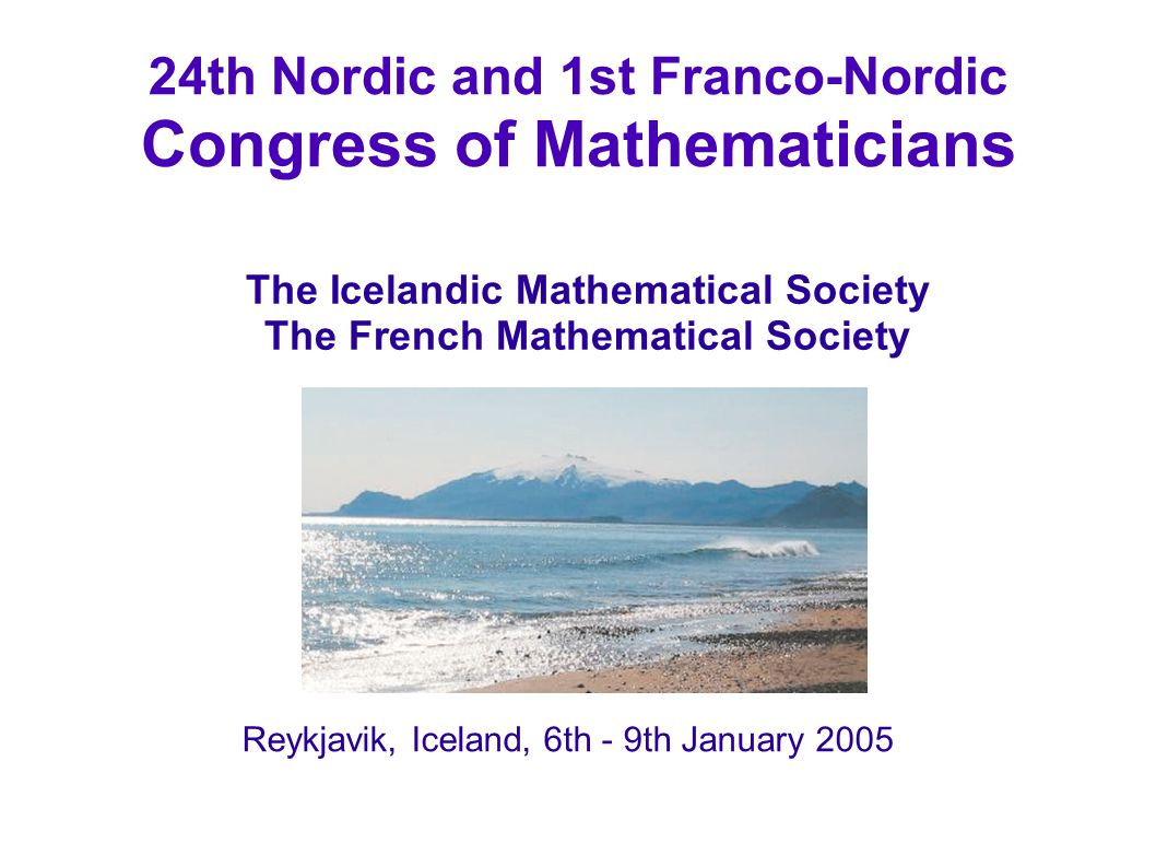 24th Nordic and 1st Franco-Nordic Congress of Mathematicians Reykjavik, Iceland, 6th - 9th January 2005 The Icelandic Mathematical Society The French Mathematical Society