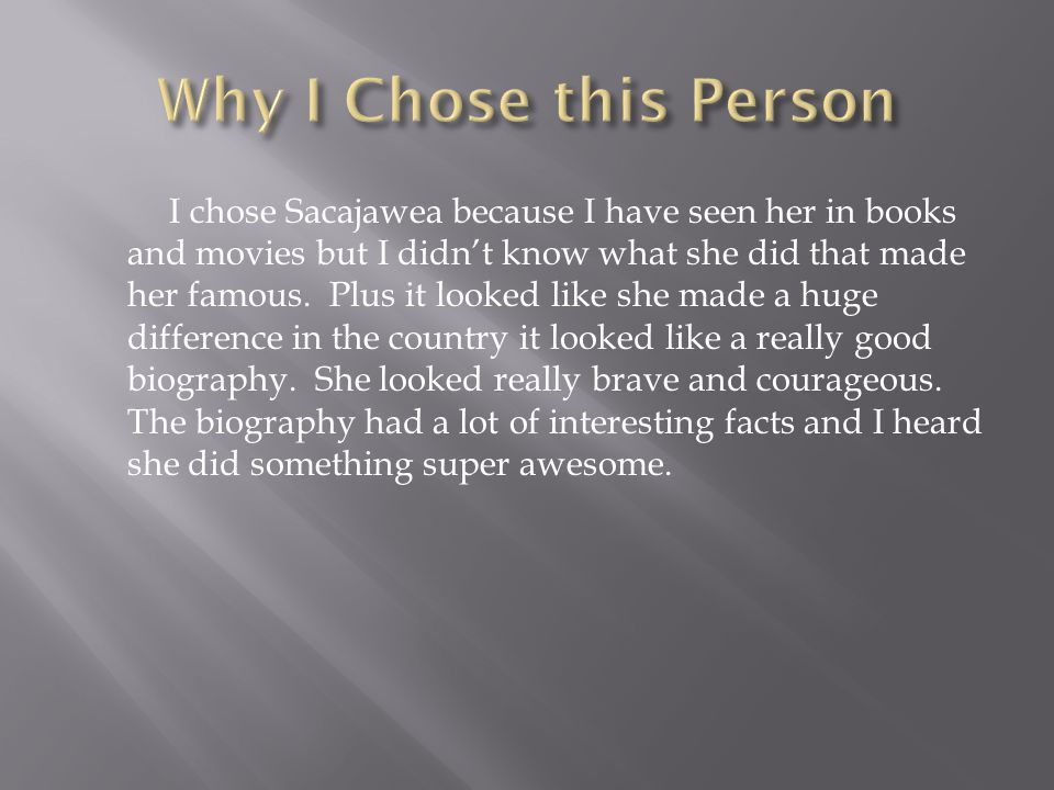 I chose Sacajawea because I have seen her in books and movies but I didn't know what she did that made her famous.