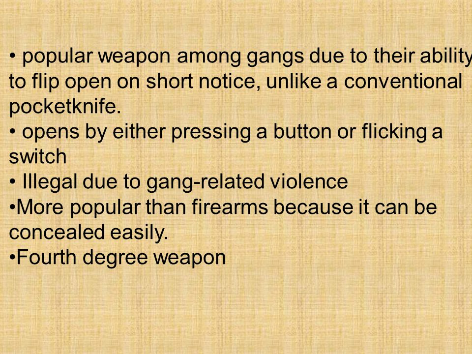 popular weapon among gangs due to their ability to flip open on short notice, unlike a conventional pocketknife.