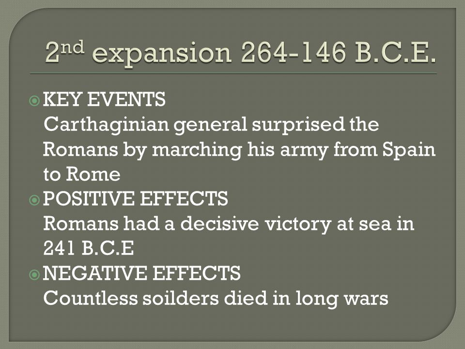  KEY EVENTS Carthaginian general surprised the Romans by marching his army from Spain to Rome  POSITIVE EFFECTS Romans had a decisive victory at sea in 241 B.C.E  NEGATIVE EFFECTS Countless soilders died in long wars