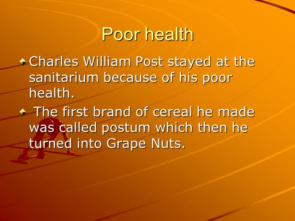 Poor health Charles William Post stayed at the sanitarium because of his poor health. The first brand of cereal he made was called postum which then h