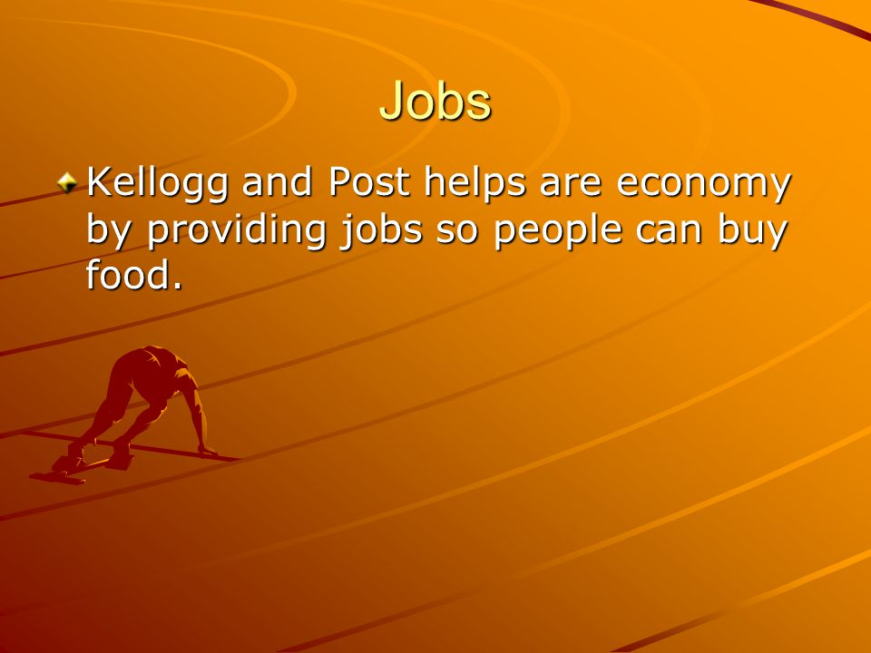 Jobs Kellogg and Post helps are economy by providing jobs so people can buy food.