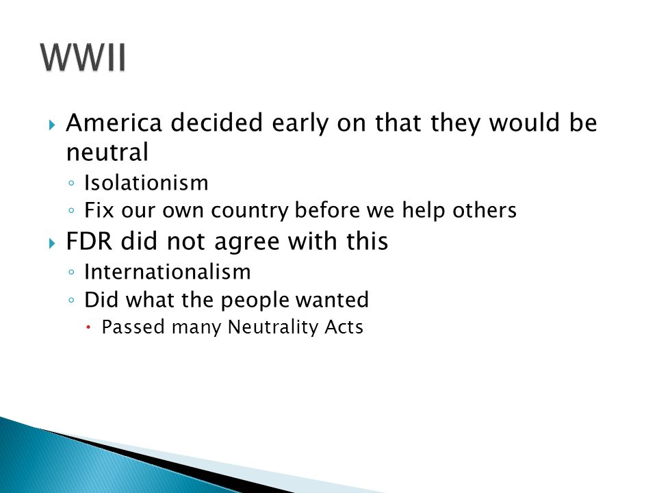  America decided early on that they would be neutral ◦ Isolationism ◦ Fix our own country before we help others  FDR did not agree with this ◦ Internationalism ◦ Did what the people wanted  Passed many Neutrality Acts