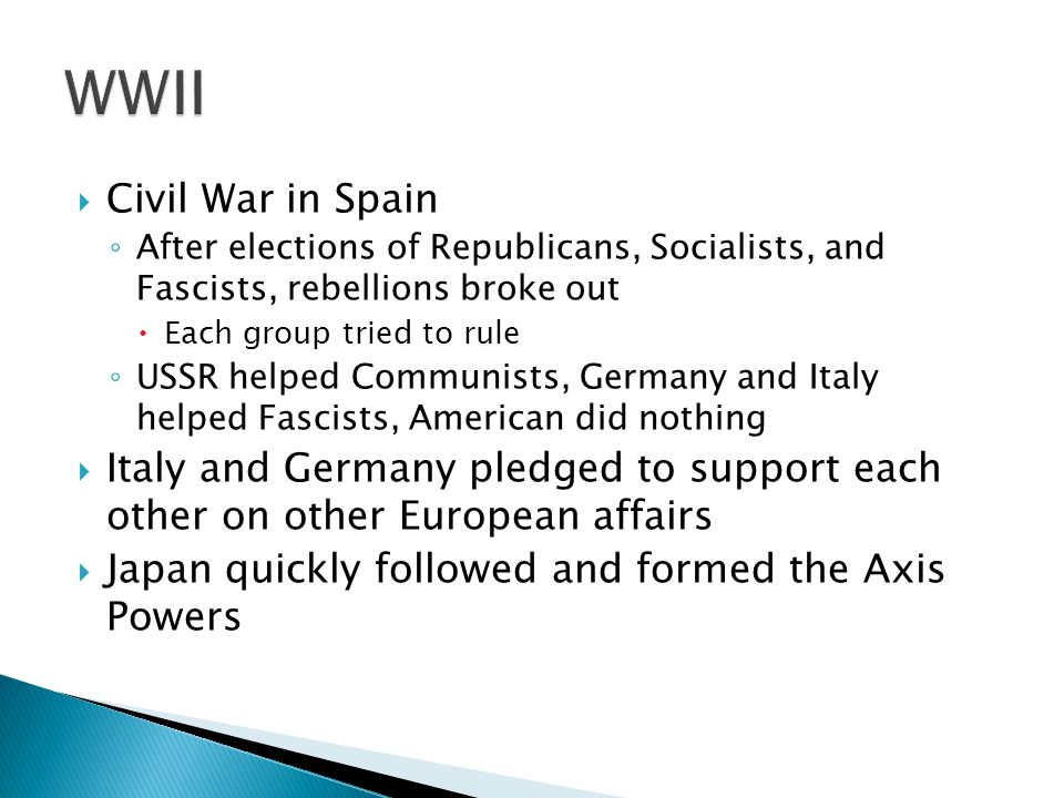  Civil War in Spain ◦ After elections of Republicans, Socialists, and Fascists, rebellions broke out  Each group tried to rule ◦ USSR helped Communists, Germany and Italy helped Fascists, American did nothing  Italy and Germany pledged to support each other on other European affairs  Japan quickly followed and formed the Axis Powers