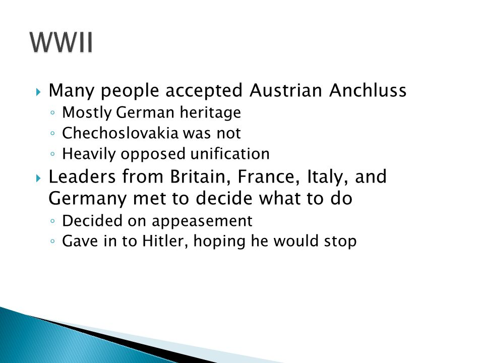  Many people accepted Austrian Anchluss ◦ Mostly German heritage ◦ Chechoslovakia was not ◦ Heavily opposed unification  Leaders from Britain, France, Italy, and Germany met to decide what to do ◦ Decided on appeasement ◦ Gave in to Hitler, hoping he would stop