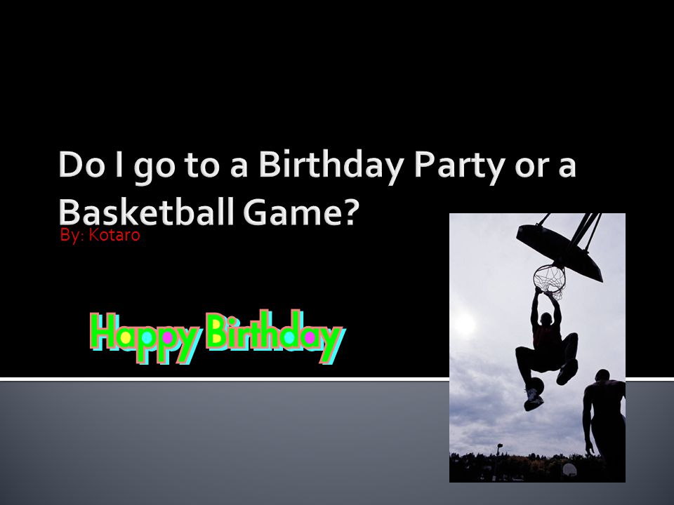 Hi.Today I m overbooked I have a birthday party and a basketball game at the same time.