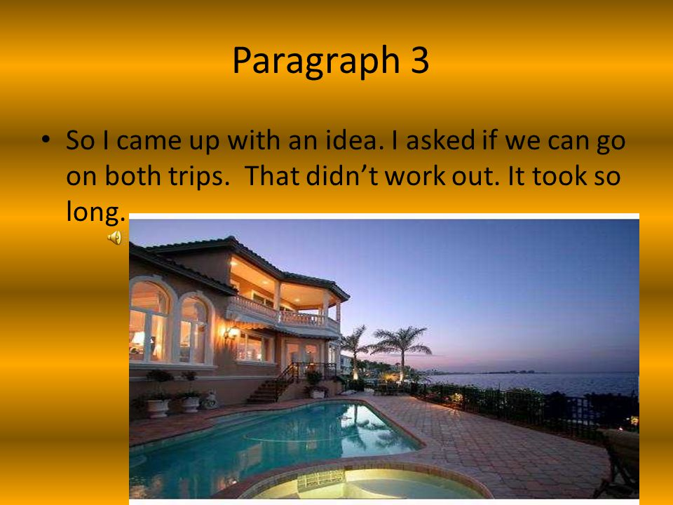 Paragraph 3 So I came up with an idea.I asked if we can go on both trips.