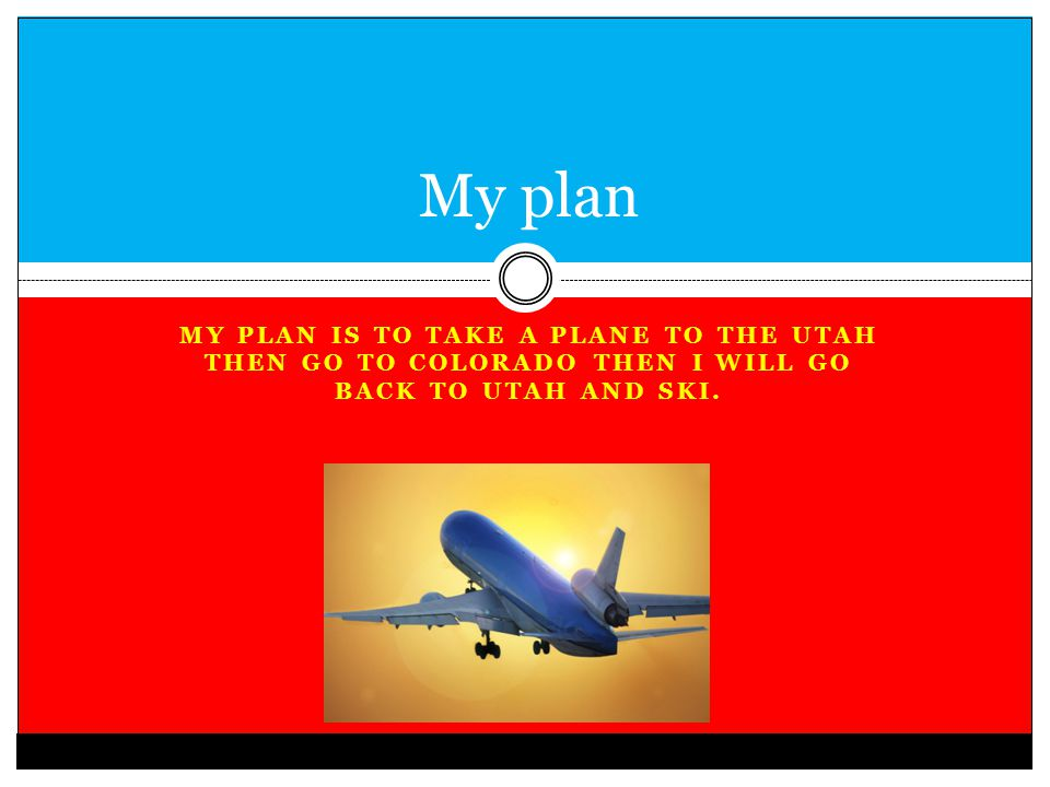 MY PLAN IS TO TAKE A PLANE TO THE UTAH THEN GO TO COLORADO THEN I WILL GO BACK TO UTAH AND SKI. My plan