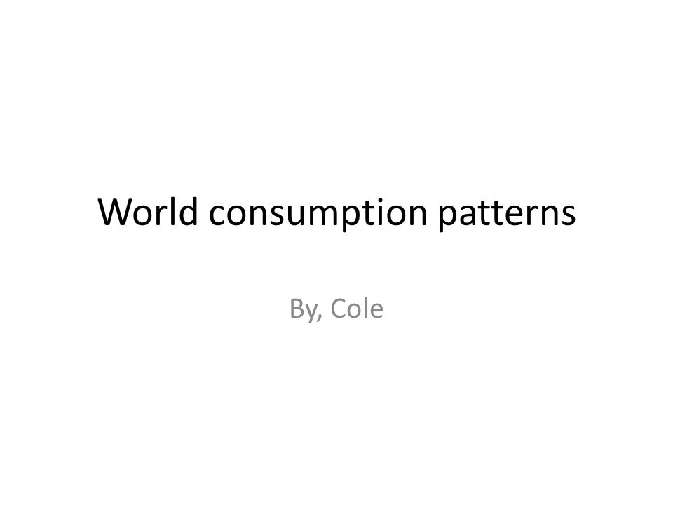 World consumption patterns By, Cole
