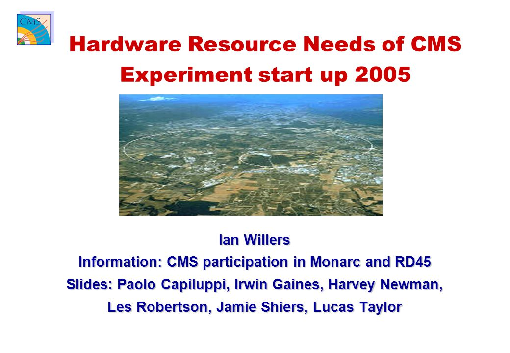 Ian Willers Information: CMS participation in Monarc and RD45 Slides: Paolo Capiluppi, Irwin Gaines, Harvey Newman, Les Robertson, Jamie Shiers, Lucas Taylor Hardware Resource Needs of CMS Experiment start up 2005