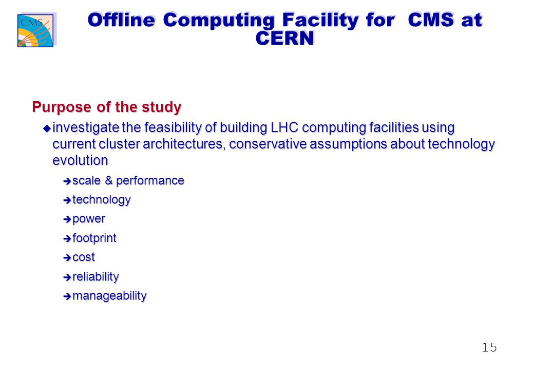 15 Offline Computing Facility for CMS at CERN Purpose of the study u investigate the feasibility of building LHC computing facilities using current cluster architectures, conservative assumptions about technology evolution è scale & performance è technology è power è footprint è cost è reliability è manageability