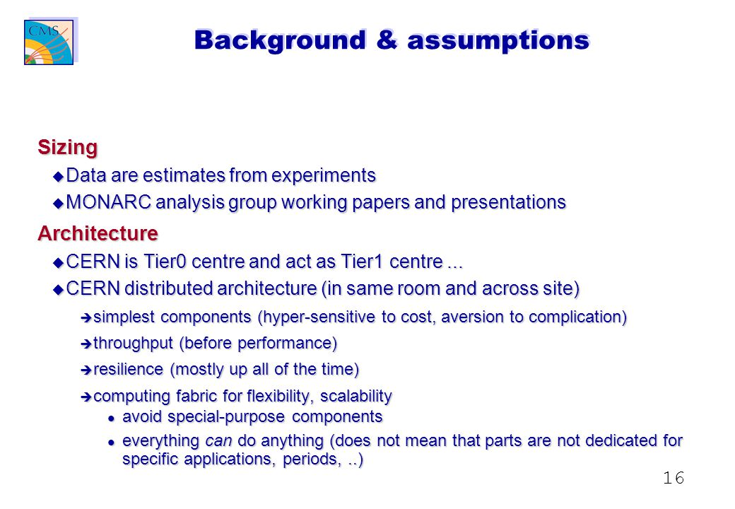 16 Background & assumptions Sizing u Data are estimates from experiments u MONARC analysis group working papers and presentations Architecture u CERN is Tier0 centre and act as Tier1 centre...